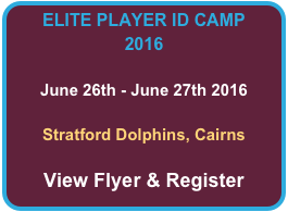 ELITE PLAYER ID CAMP 2016  June 26th - June 27th 2016  Stratford Dolphins, Cairns  View Flyer & Register