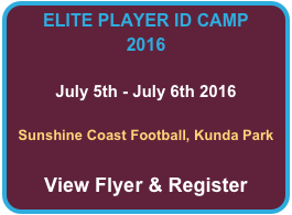 ELITE PLAYER ID CAMP 2016  July 5th - July 6th 2016  Sunshine Coast Football, Kunda Park  View Flyer & Register