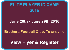 ELITE PLAYER ID CAMP 2016  June 28th - June 29th 2016  Brothers Football Club, Townsville  View Flyer & Register