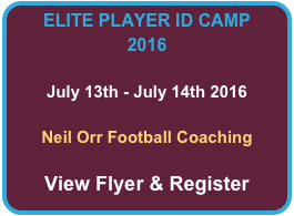 ELITE PLAYER ID CAMP 2016  July 13th - July 14th 2016  Neil Orr Football Coaching  View Flyer & Register