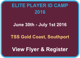 ELITE PLAYER ID CAMP 2016  June 30th - July 1st 2016  TSS Gold Coast, Southport  View Flyer & Register