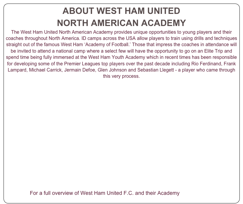 ABOUT WEST HAM UNITED  NORTH AMERICAN ACADEMY The West Ham United North American Academy provides unique opportunities to young players and their coaches throughout North America. ID camps across the USA allow players to train using drills and techniques straight out of the famous West Ham 'Academy of Football.' Those that impress the coaches in attendance will be invited to attend a national camp where a select few will have the opportunity to go on an Elite Trip and spend time being fully immersed at the West Ham Youth Academy which in recent times has been responsible for developing some of the Premier Leagues top players over the past decade including Rio Ferdinand, Frank Lampard, Michael Carrick, Jermain Defoe, Glen Johnson and Sebastian Llegett - a player who came through this very process.                For a full overview of West Ham United F.C. and their Academy CLICK HERE
