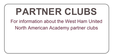 PARTNER CLUBS For information about the West Ham United North American Academy partner clubs  CLICK HERE