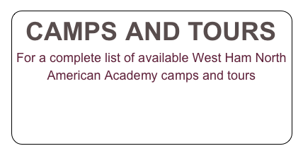 CAMPS AND TOURS For a complete list of available West Ham North American Academy camps and tours CLICK HERE