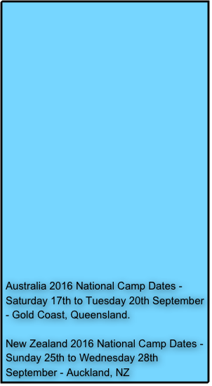 Australia 2016 National Camp Dates - Saturday 17th to Tuesday 20th September - Gold Coast, Queensland.  New Zealand 2016 National Camp Dates - Sunday 25th to Wednesday 28th September - Auckland, NZ